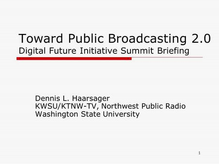 1 Toward Public Broadcasting 2.0 Digital Future Initiative Summit Briefing Dennis L. Haarsager KWSU/KTNW-TV, Northwest Public Radio Washington State University.