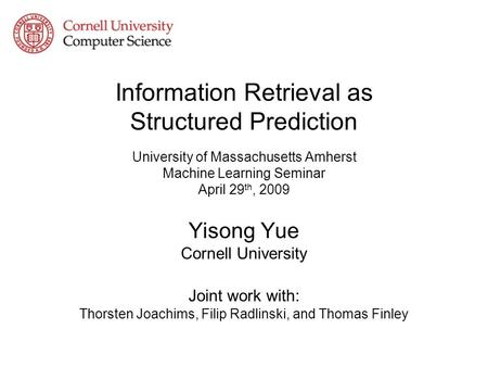 Information Retrieval as Structured Prediction University of Massachusetts Amherst Machine Learning Seminar April 29 th, 2009 Yisong Yue Cornell University.