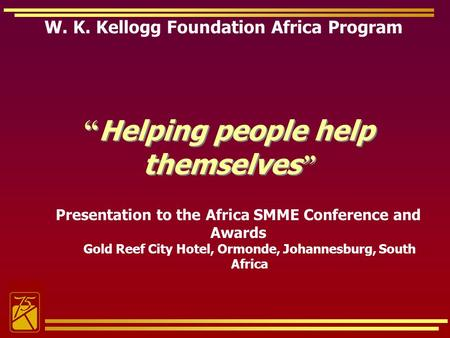 W. K. Kellogg Foundation Africa Program Helping people help themselves Presentation to the Africa SMME Conference and Awards Gold Reef City Hotel, Ormonde,