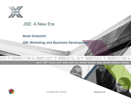 Copyright© JSE Limited 2006 www.jse.co.za JSE: A New Era Noah Greenhill GM: Marketing and Business Development.