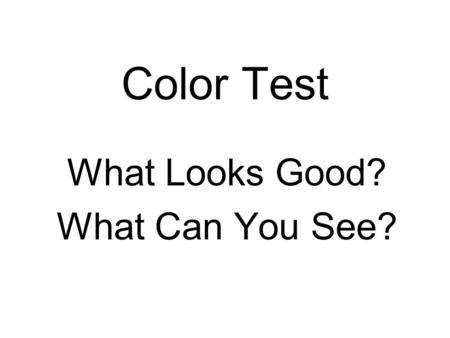 Color Test What Looks Good? What Can You See?. Color Test This is solid black (0,0,0) On pure white (255,255,255) Thats (R,G,B) In decimal.