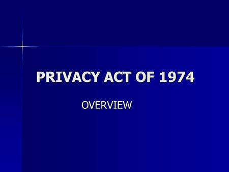 PRIVACY ACT OF 1974 OVERVIEW. FAIR INFORMATION PRACTICES The Privacy Act is primarily concerned with fair information practices. The Privacy Act is primarily.