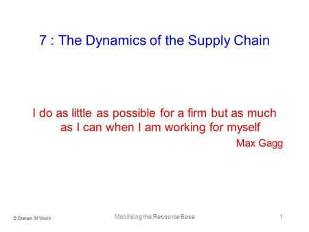 © Graham M Winch Mobilising the Resource Base1 7 : The Dynamics of the Supply Chain I do as little as possible for a firm but as much as I can when I am.