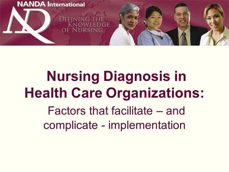 Nursing Diagnosis in Health Care Organizations: Factors that facilitate – and complicate - implementation.