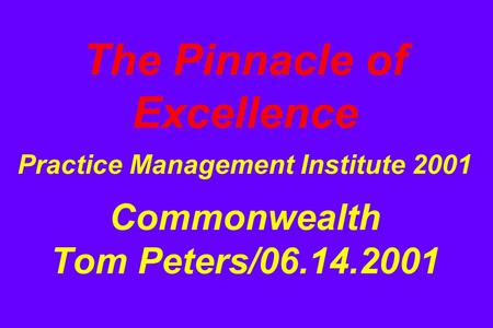The Pinnacle of Excellence Practice Management Institute 2001 Commonwealth Tom Peters/06.14.2001.