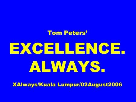 Tom Peters EXCELLENCE. ALWAYS. XAlways/Kuala Lumpur/02August2006.