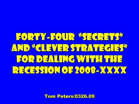 Forty-four Secrets and clever Strategies For dealing with the Recession of 2008-XXXX Tom Peters/0326.09.