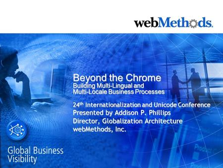 Beyond the Chrome Building Multi-Lingual and Multi-Locale Business Processes 24 th Internationalization and Unicode Conference Presented by Addison P.