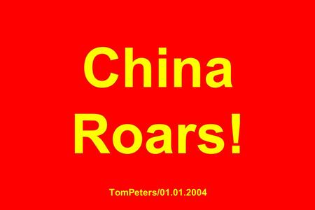 China Roars! TomPeters/01.01.2004. China has become a manufacturing hub for the rest of the world in low-end labor-intensive goodsand the rest of the.