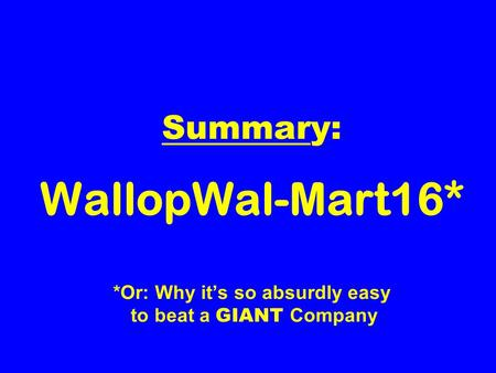 Summary: WallopWal-Mart16* *Or: Why its so absurdly easy to beat a GIANT Company.