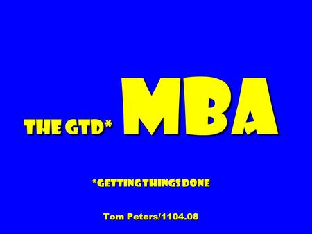 The GTD* MBA *Getting Things Done Tom Peters/1104.08.