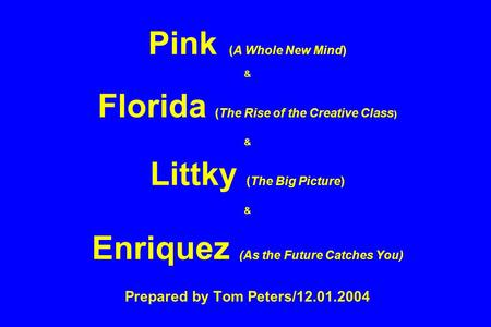 Pink (A Whole New Mind) & Florida (The Rise of the Creative Class ) & Littky (The Big Picture) & Enriquez (As the Future Catches You) Prepared by Tom Peters/12.01.2004.