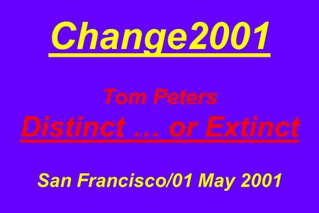 Change2001 Tom Peters Distinct … or Extinct San Francisco/01 May 2001.