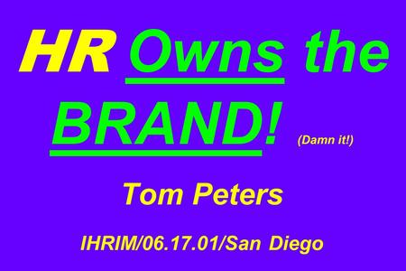 HR Owns the BRAND! (Damn it!) Tom Peters IHRIM/06.17.01/San Diego.