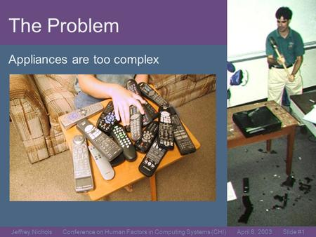 Jeffrey Nichols Conference on Human Factors in Computing Systems (CHI) April 8, 2003 Slide #0 Jeffrey Nichols and Brad A. Myers Carnegie Mellon University.