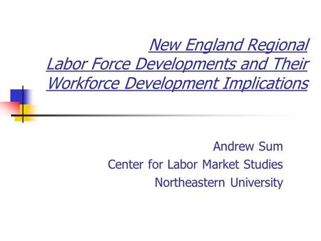 New England Regional Labor Force Developments and Their Workforce Development Implications Andrew Sum Center for Labor Market Studies Northeastern University.