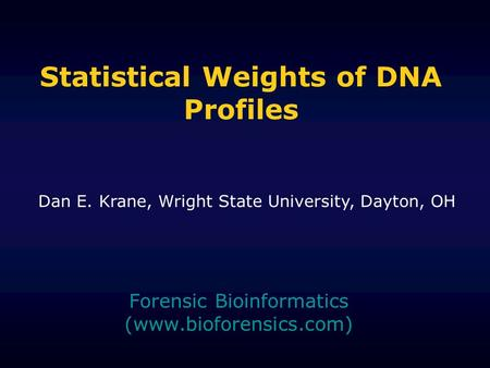 Statistical Weights of DNA Profiles Forensic Bioinformatics (www.bioforensics.com) Dan E. Krane, Wright State University, Dayton, OH.