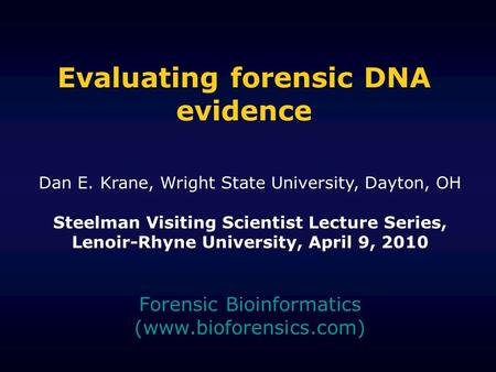 Evaluating forensic DNA evidence Forensic Bioinformatics (www.bioforensics.com) Dan E. Krane, Wright State University, Dayton, OH Steelman Visiting Scientist.