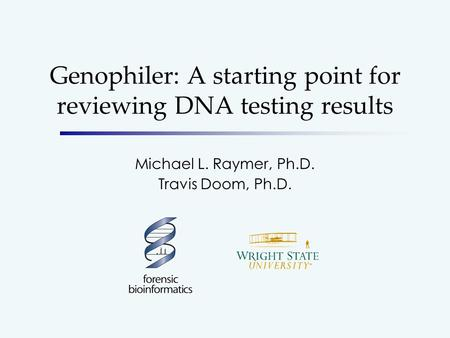 Genophiler: A starting point for reviewing DNA testing results Michael L. Raymer, Ph.D. Travis Doom, Ph.D.