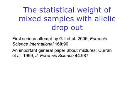 The statistical weight of mixed samples with allelic drop out First serious attempt by Gill et al. 2006, Forensic Science International 160:90 An important.