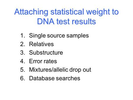 Attaching statistical weight to DNA test results 1.Single source samples 2.Relatives 3.Substructure 4.Error rates 5.Mixtures/allelic drop out 6.Database.