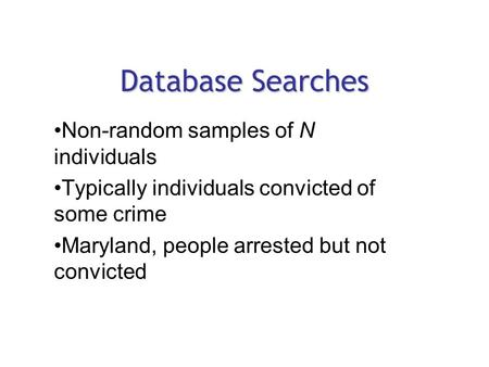 Database Searches Non-random samples of N individuals Typically individuals convicted of some crime Maryland, people arrested but not convicted.
