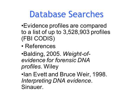 Database Searches Evidence profiles are compared to a list of up to 3,528,903 profiles (FBI CODIS) References Balding, 2005. Weight-of- evidence for forensic.