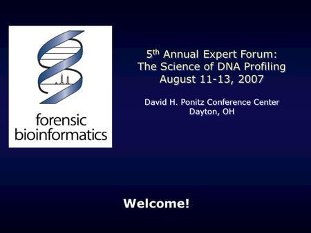 Welcome! 5 th Annual Expert Forum: The Science of DNA Profiling August 11-13, 2007 David H. Ponitz Conference Center Dayton, OH 5 th Annual Expert Forum: