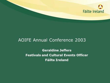 AOIFE Annual Conference 2003 Geraldine Jeffers Festivals and Cultural Events Officer Fáilte Ireland.