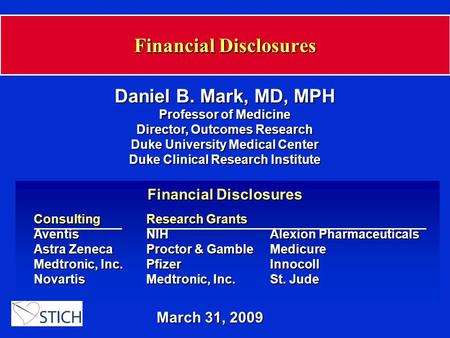 Financial Disclosures March 31, 2009 Daniel B. Mark, MD, MPH Professor of Medicine Director, Outcomes Research Duke University Medical Center Duke Clinical.