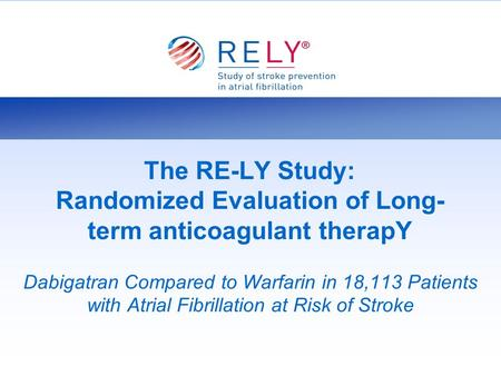 The RE-LY Study: Randomized Evaluation of Long-term anticoagulant therapY Dabigatran Compared to Warfarin in 18,113 Patients with Atrial Fibrillation at.