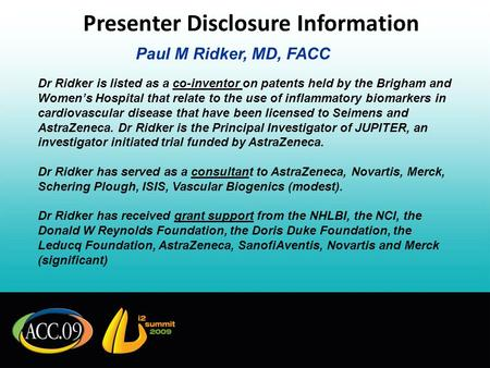 Presenter Disclosure Information Paul M Ridker, MD, FACC Dr Ridker is listed as a co-inventor on patents held by the Brigham and Womens Hospital that relate.