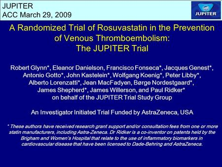 JUPITER ACC March 29, 2009 A Randomized Trial of Rosuvastatin in the Prevention of Venous Thromboembolism: The JUPITER Trial Robert Glynn*, Eleanor Danielson,