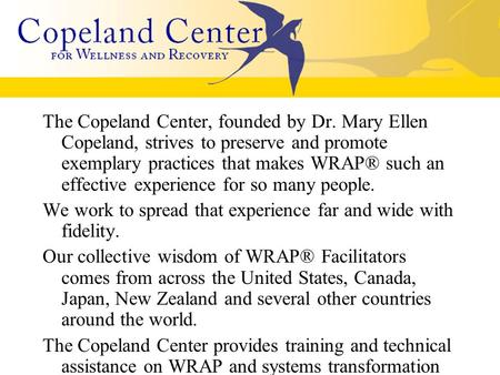 The Copeland Center, founded by Dr. Mary Ellen Copeland, strives to preserve and promote exemplary practices that makes WRAP® such an effective experience.
