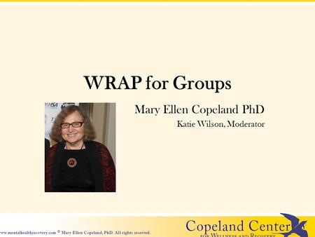 WRAP for Groups Mary Ellen Copeland PhD Katie Wilson, Moderator.