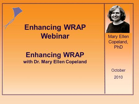 Mary Ellen Copeland, PhD October 2010 Enhancing WRAP with Dr. Mary Ellen Copeland Enhancing WRAP Webinar.