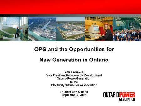 OPG and the Opportunities for New Generation in Ontario Emad Elsayed Vice President Hydroelectric Development Ontario Power Generation to the Electricity.