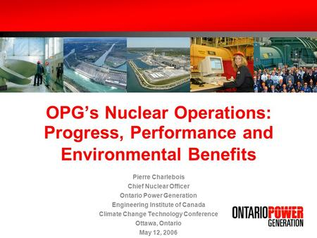 OPGs Nuclear Operations: Progress, Performance and Environmental Benefits Pierre Charlebois Chief Nuclear Officer Ontario Power Generation Engineering.