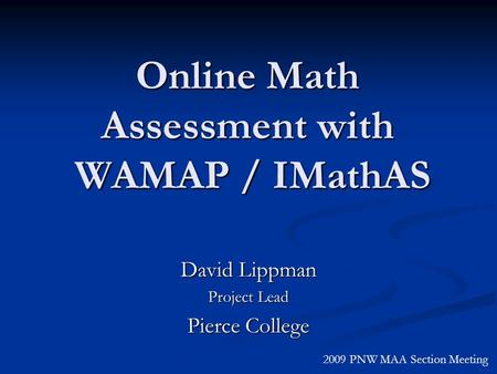 David Lippman Project Lead Pierce College 2009 PNW MAA Section Meeting Online Math Assessment with WAMAP / IMathAS.