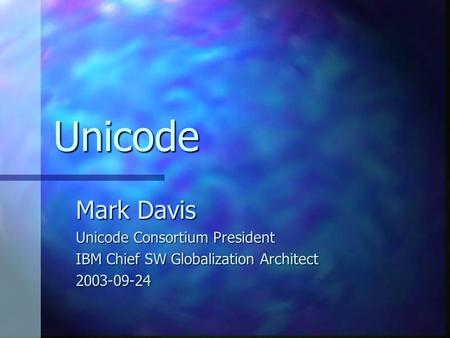 Unicode Mark Davis Unicode Consortium President IBM Chief SW Globalization Architect 2003-09-24.