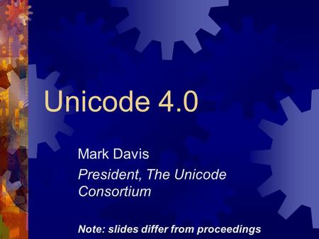 Unicode 4.0 Mark Davis President, The Unicode Consortium Note: slides differ from proceedings.