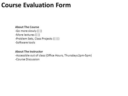 Course Evaluation Form About The Course -Go more slowly (||) -More lectures (||) -Problem Sets, Class Projects (|||) -Software tools About The Instructor.