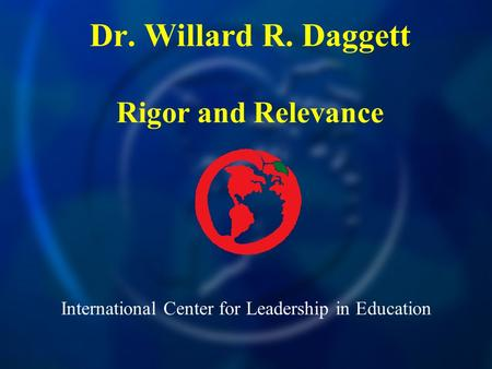 International Center for Leadership in Education Dr. Willard R. Daggett Rigor and Relevance.
