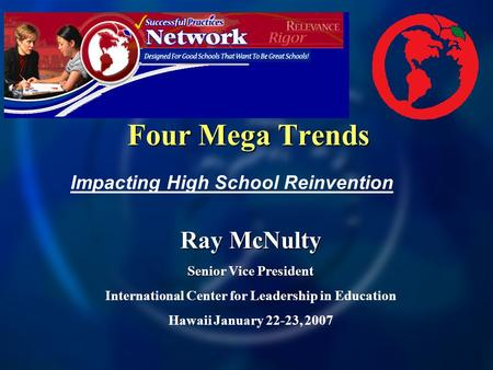 Four Mega Trends Ray McNulty Senior Vice President International Center for Leadership in Education Hawaii January 22-23, 2007 Impacting High School Reinvention.
