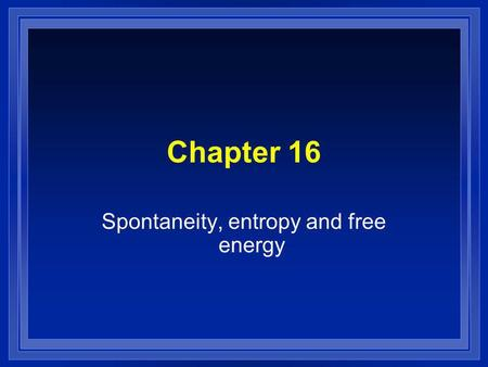 Chapter 16 Spontaneity, entropy and free energy. Spontaneous l A reaction that will occur without outside intervention. l We cant determine how fast.