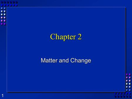Chapter 2 Matter and Change.