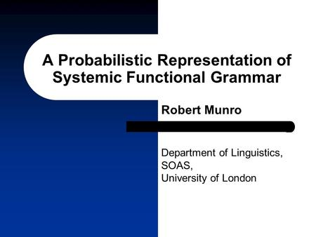A Probabilistic Representation of Systemic Functional Grammar Robert Munro Department of Linguistics, SOAS, University of London.