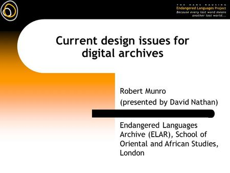 Current design issues for digital archives Robert Munro (presented by David Nathan) Endangered Languages Archive (ELAR), School of Oriental and African.