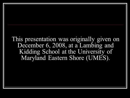 This presentation was originally given on December 6, 2008, at a Lambing and Kidding School at the University of Maryland Eastern Shore (UMES).