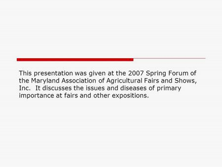 This presentation was given at the 2007 Spring Forum of the Maryland Association of Agricultural Fairs and Shows, Inc. It discusses the issues and diseases.